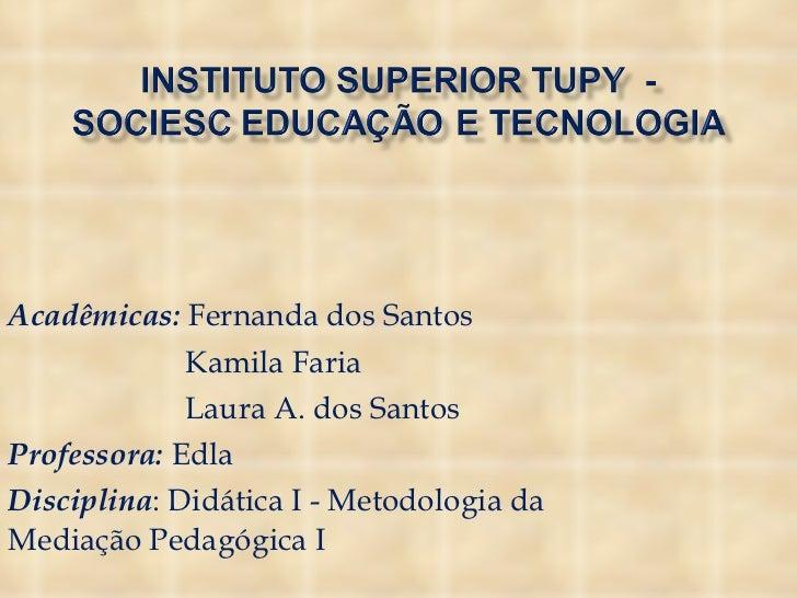 Acadêmicas:  Fernanda dos Santos Kamila Faria Laura A. dos Santos Professora:  Edla Disciplina : Didática I - Metodologia ...