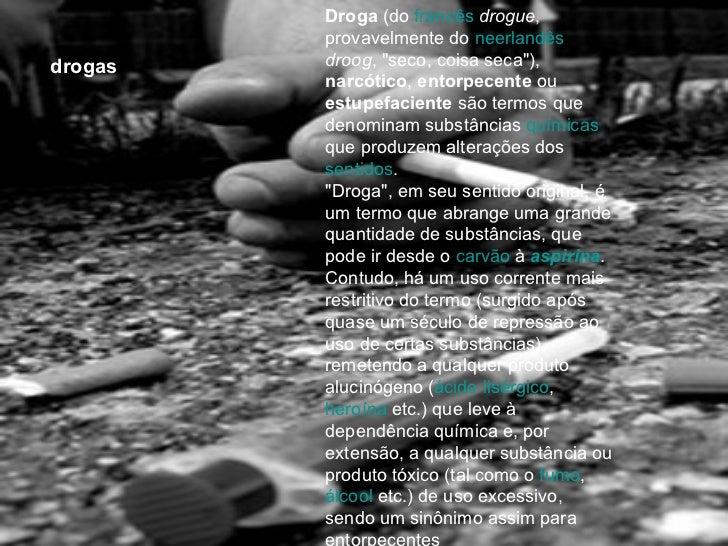 """drogas Droga  (do  francês   drogue , provavelmente do  neerlandês   droog , """"seco, coisa seca""""),  narcótico ,  ..."""