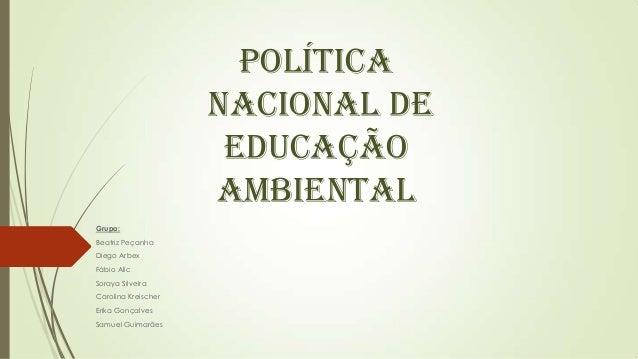 POLÍTICA NACIONAL DE EDUCAÇÃO AMBIENTAL Grupo: Beatriz Peçanha Diego Arbex Fábio Alic Soraya Silveira Carolina Kreischer E...