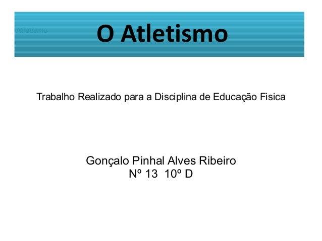 AtletismoTrabalho Realizado para a Disciplina de Educação FisicaGonçalo Pinhal Alves RibeiroNº 13 10º DO Atletismo