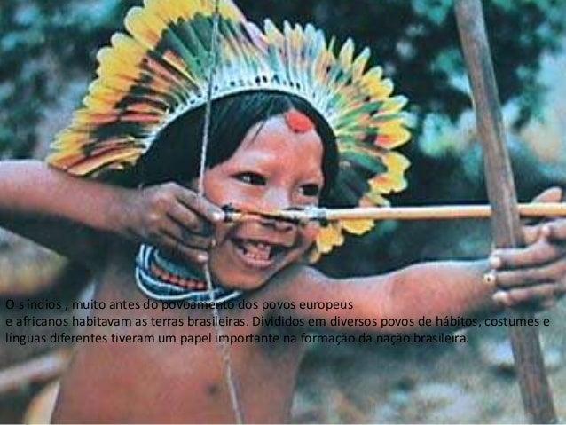 O s índios , muito antes do povoamento dos povos europeus e africanos habitavam as terras brasileiras. Divididos em divers...
