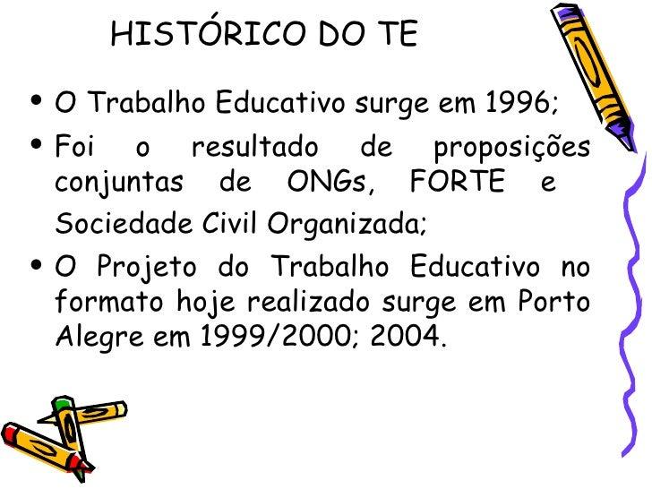 HISTÓRICO DO TE  <ul><li>O Trabalho Educativo surge em 1996;  </li></ul><ul><li>Foi o resultado de proposições conjuntas d...