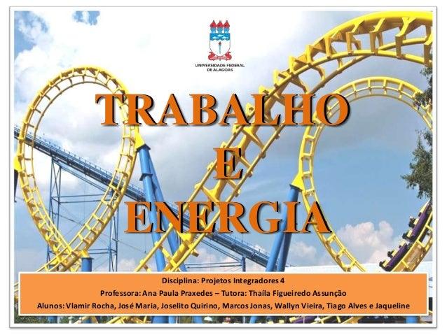 TRABALHO E ENERGIA Disciplina: Projetos Integradores 4 Professora: Ana Paula Praxedes – Tutora: Thaíla Figueiredo Assunção...