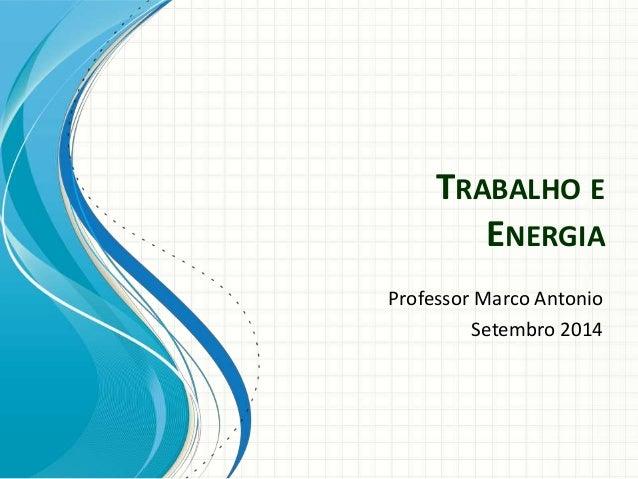 TRABALHO E  ENERGIA  Professor Marco Antonio  Setembro 2014