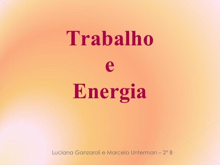 Trabalho e Energia Luciana Ganzaroli e Marcela Unterman – 2º B