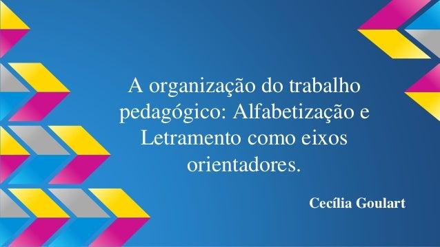 A organização do trabalho  pedagógico: Alfabetização e  Letramento como eixos  orientadores.  Cecília Goulart