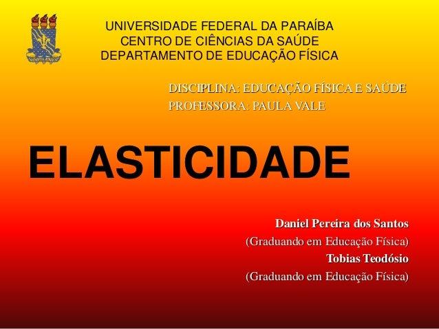 UNIVERSIDADE FEDERAL DA PARAÍBA CENTRO DE CIÊNCIAS DA SAÚDE DEPARTAMENTO DE EDUCAÇÃO FÍSICA ELASTICIDADE Daniel Pereira do...