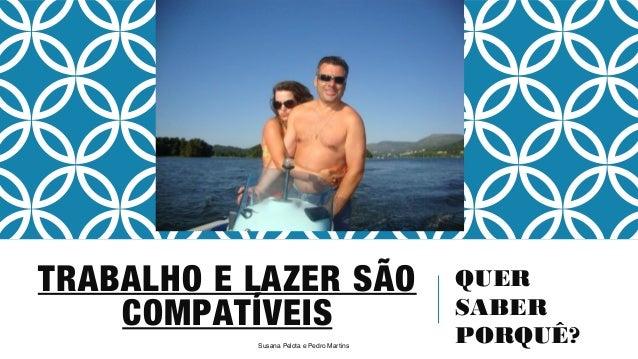 TRABALHO E LAZER SÃO  QUER  SABER  PORQUÊ? Susana Pelota e Pedro Martins  COMPATÍVEIS