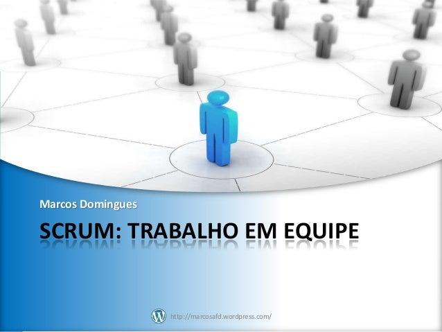 Marcos Domingues  SCRUM: TRABALHO EM EQUIPE  http://marcosafd.wordpress.com/