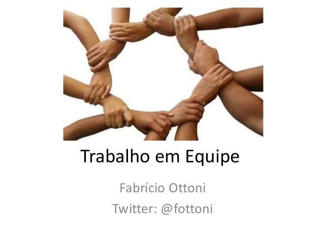 Trabalho em Equipe Fabrício Ottoni Twitter: @fottoni