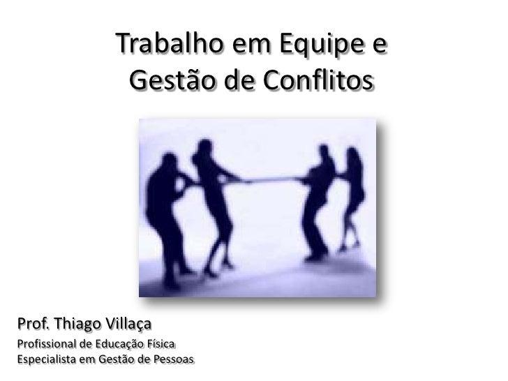 Trabalho em Equipe e                   Gestão de ConflitosProf. Thiago VillaçaProfissional de Educação FísicaEspecialista ...