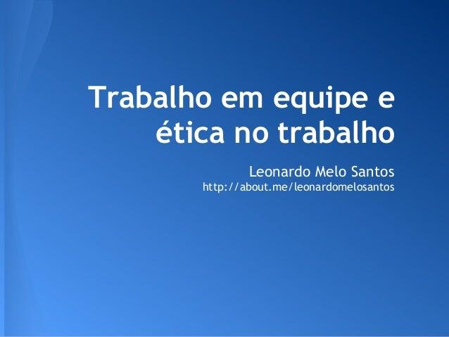 Trabalho em equipe e    ética no trabalho               Leonardo Melo Santos       http://about.me/leonardomelosantos