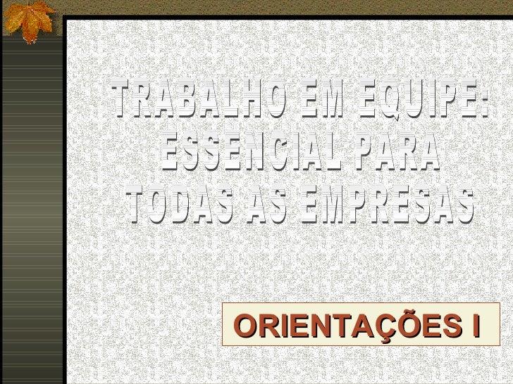 ORIENTAÇÕES I  TRABALHO EM EQUIPE: ESSENCIAL PARA  TODAS AS EMPRESAS