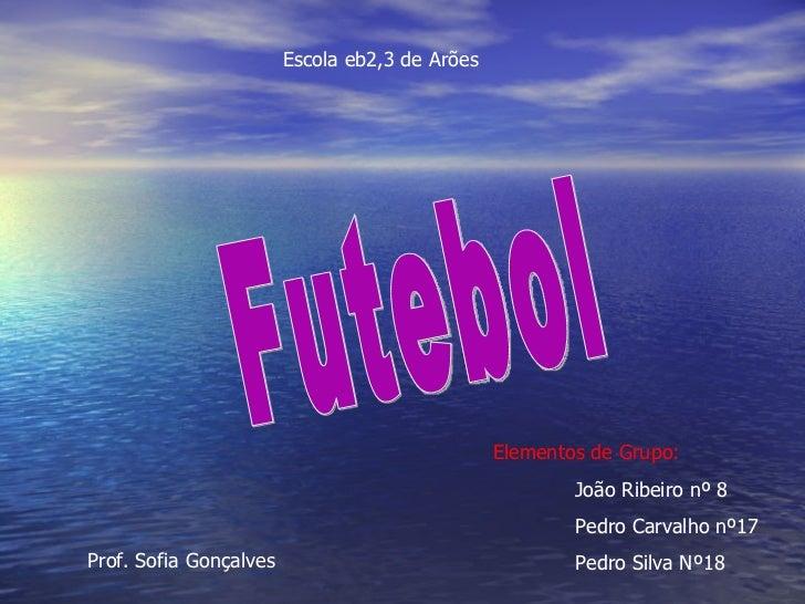 Escola eb2,3 de Arões  Elementos de Grupo:   João Ribeiro nº 8 Pedro Carvalho nº17 Pedro Silva Nº18 Futebol Prof. Sofia Go...