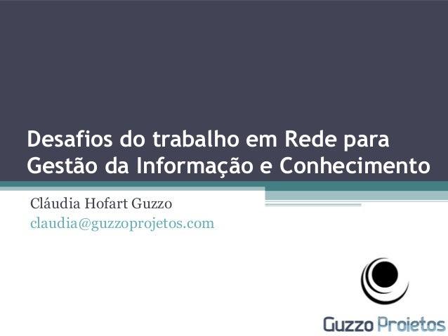 Desafios do trabalho em Rede para Gestão da Informação e Conhecimento Cláudia Hofart Guzzo claudia@guzzoprojetos.com