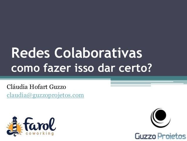 Cláudia Hofart Guzzo claudia@guzzoprojetos.com Redes Colaborativas como fazer isso dar certo?