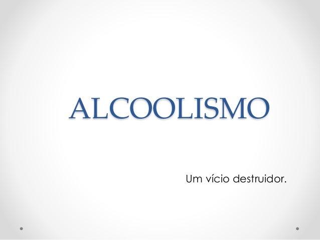 ALCOOLISMO Um vício destruidor.