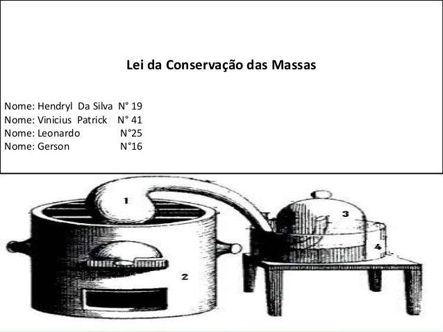 Lei da Conservação das Massas Nome: Hendryl Da Silva N° 19 Nome: Vinicius Patrick N° 41 Nome: Leonardo N°25 Nome: Gerson N...