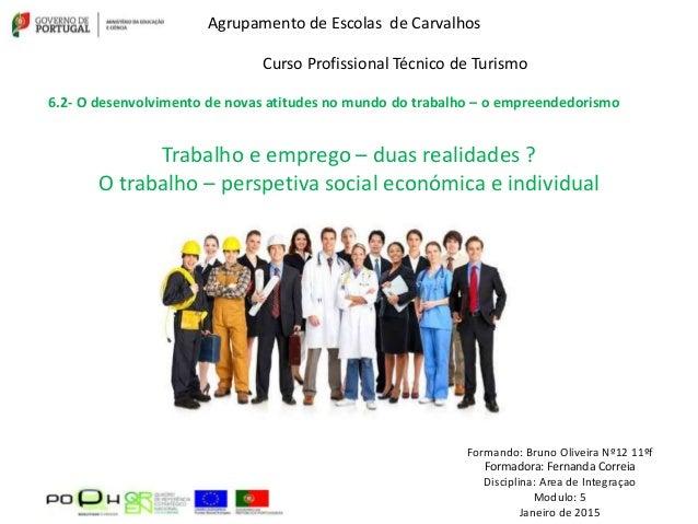 Trabalho e emprego – duas realidades ? O trabalho – perspetiva social económica e individual Formando: Bruno Oliveira Nº12...