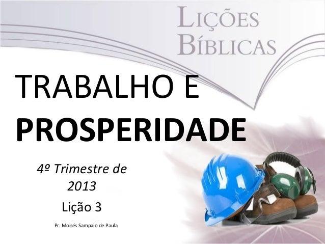 TRABALHO E PROSPERIDADE 4º Trimestre de 2013 Lição 3 Pr. Moisés Sampaio de Paula