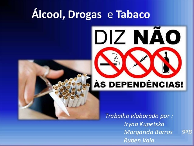 Álcool, Drogas e Tabaco Trabalho elaborado por : Iryna Kupetska Margarida Barros 9ºB Ruben Vala