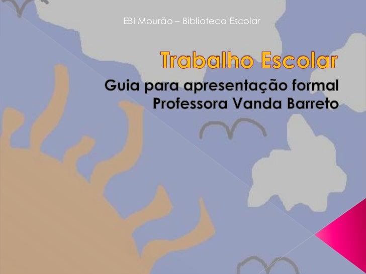 EBI Mourão – Biblioteca Escolar<br />Trabalho Escolar<br />Guia para apresentação formal<br />Professora Vanda Barreto<br />