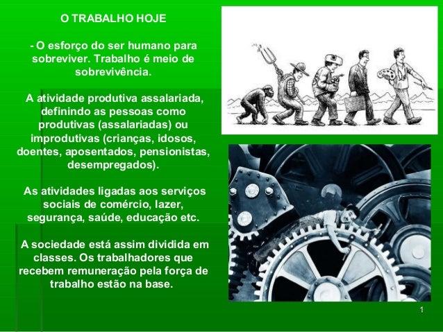 11 O TRABALHO HOJE - O esforço do ser humano para sobreviver. Trabalho é meio de sobrevivência. A atividade produtiva assa...