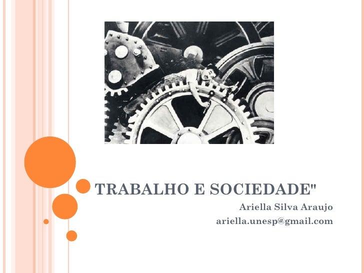 """TRABALHO E SOCIEDADE""""               Ariella Silva Araujo           ariella.unesp@gmail.com"""