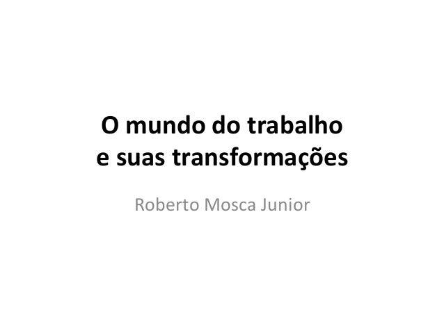 O  mundo  do  trabalho     e  suas  transformações   Roberto  Mosca  Junior