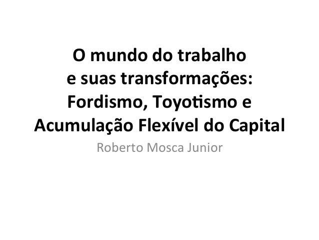 O  mundo  do  trabalho     e  suas  transformações:   Fordismo,  Toyo9smo  e   Acumulação  Flexíve...