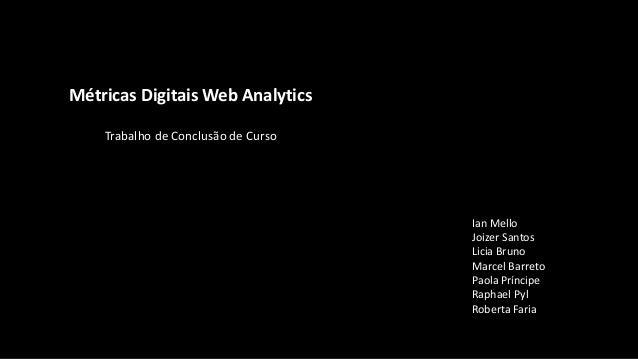 Métricas Digitais Web Analytics Trabalho de Conclusão de Curso Ian Mello Joizer Santos Licia Bruno Marcel Barreto Paola Pr...
