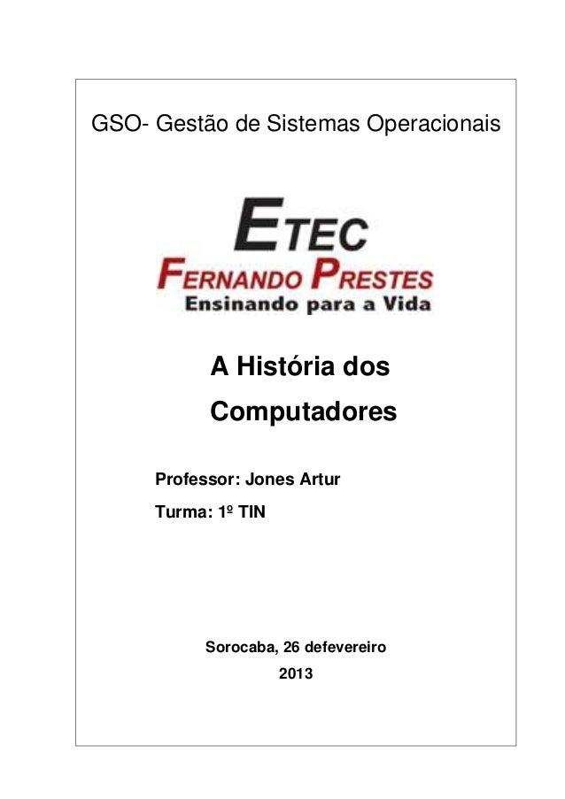 GSO- Gestão de Sistemas Operacionais  A História dos Computadores Professor: Jones Artur Turma: 1º TIN  Sorocaba, 26 defev...