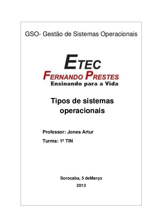 GSO- Gestão de Sistemas Operacionais  Tipos de sistemas operacionais Professor: Jones Artur Turma: 1º TIN  Sorocaba, 5 deM...