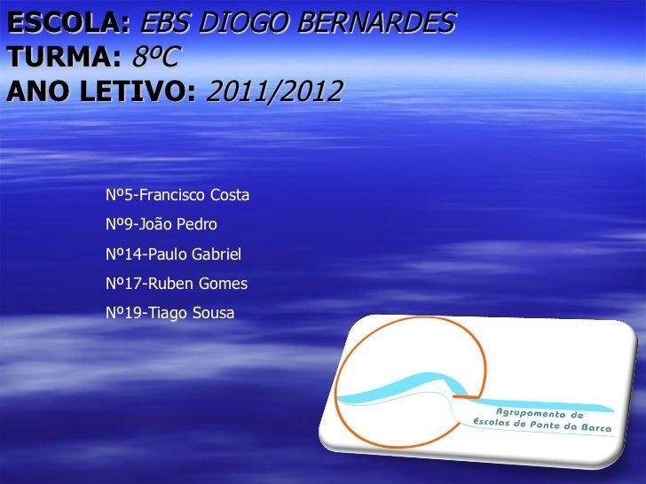 ESCOLA: EBS DIOGO BERNARDESTURMA: 8ºCANO LETIVO: 2011/2012     Nº5-Francisco Costa     Nº9-João Pedro     Nº14-Paulo Gabri...