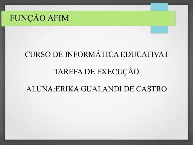 FUNÇÃO AFIM  CURSO DE INFORMÁTICA EDUCATIVA I TAREFA DE EXECUÇÃO ALUNA:ERIKA GUALANDI DE CASTRO