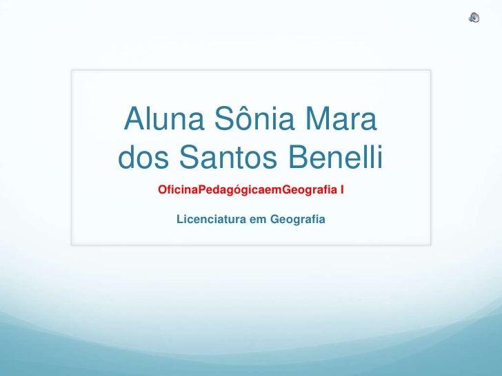 Aluna Sônia Mara dos Santos Benelli<br />OficinaPedagógicaemGeografia I<br />Licenciatura em Geografia<br />