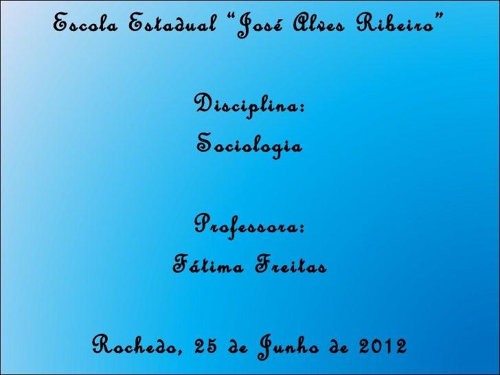 "Escola Estadual ""José Alves Ribeiro""            Disciplina:            Sociologia           Professora:          Fátima Fr..."