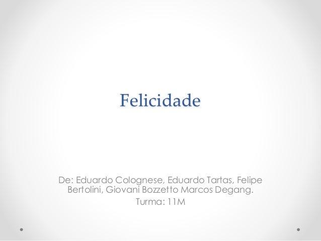 Felicidade De: Eduardo Colognese, Eduardo Tartas, Felipe Bertolini, Giovani Bozzetto Marcos Degang. Turma: 11M