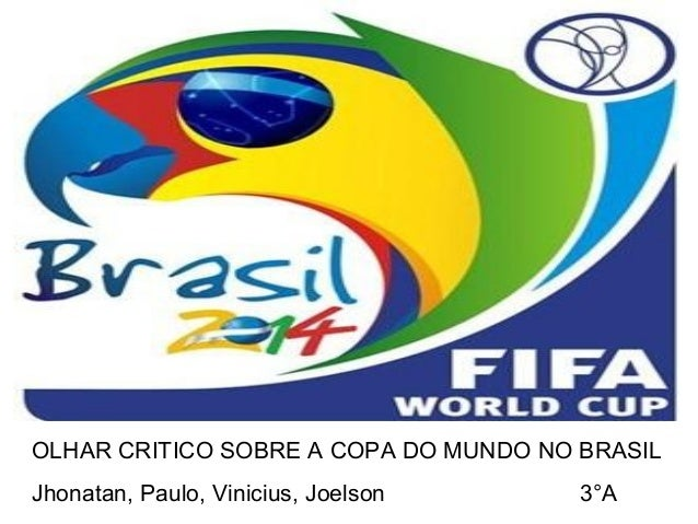 OLHAR CRITICO SOBRE A COPA DO MUNDO NO BRASIL Jhonatan, Paulo, Vinicius, Joelson 3°A