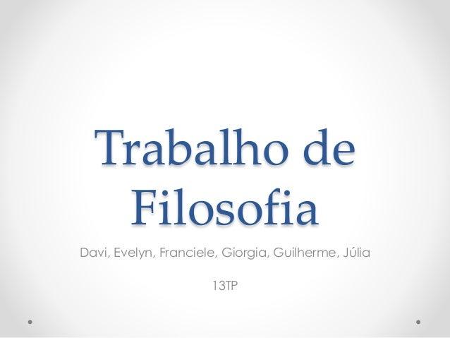 Trabalho de  Filosofia  Davi, Evelyn, Franciele, Giorgia, Guilherme, Júlia  13TP