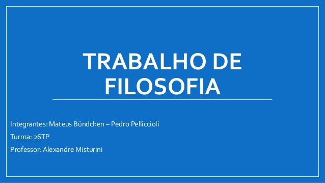 TRABALHO DE FILOSOFIA Integrantes: Mateus Bündchen – Pedro Pelliccioli Turma: 26TP Professor: Alexandre Misturini