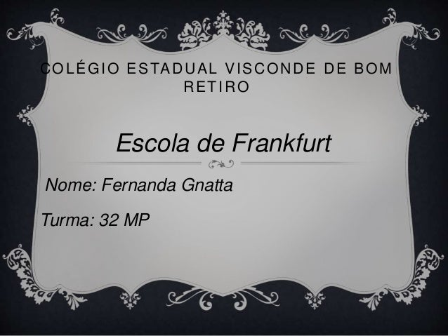 COLÉGIO ESTADUAL VISCONDE DE BOM RETIRO Escola de Frankfurt Nome: Fernanda Gnatta Turma: 32 MP