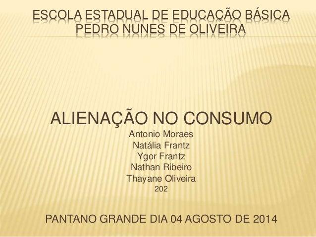 ESCOLA ESTADUAL DE EDUCAÇÃO BÁSICA  PEDRO NUNES DE OLIVEIRA  ALIENAÇÃO NO CONSUMO  Antonio Moraes  Natália Frantz  Ygor Fr...