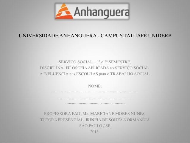 UNIVERSIDADE ANHANGUERA - CAMPUS TATUAPÉ UNIDERP  SERVIÇO SOCIAL – 1º e 2º SEMESTRE.  DISCIPLINA: FILOSOFIA APLICADA ao SE...
