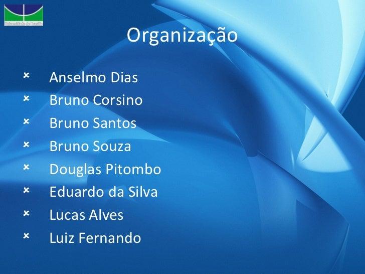 Organização <ul><li>Anselmo Dias </li></ul><ul><li>Bruno Corsino </li></ul><ul><li>Bruno Santos </li></ul><ul><li>Bruno So...