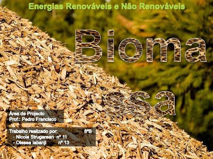 Energias Renováveis e Não Renováveis<br />Biomassa<br />Área de Projecto<br />Prof.: Pedro Francisco<br />Trabalho realiza...
