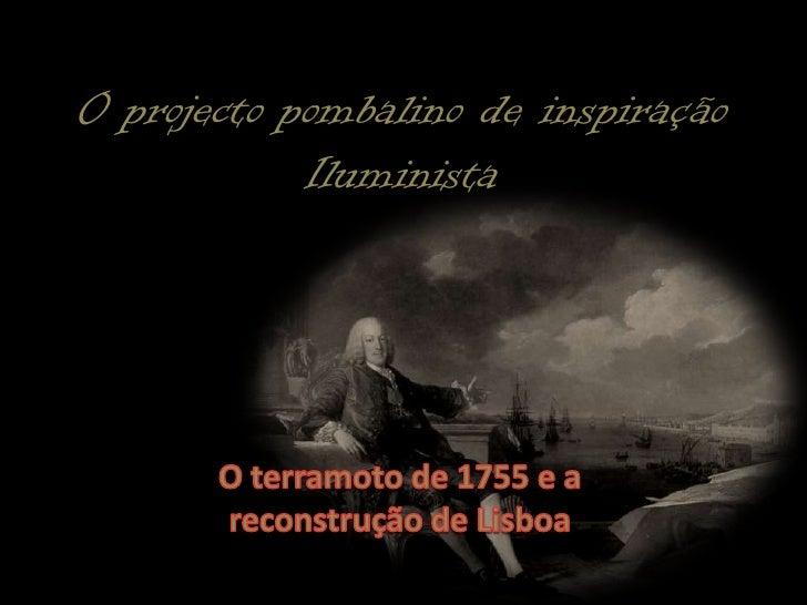 O projecto pombalino de inspiração Iluminista <br />O terramoto de 1755 e a reconstrução de Lisboa<br />