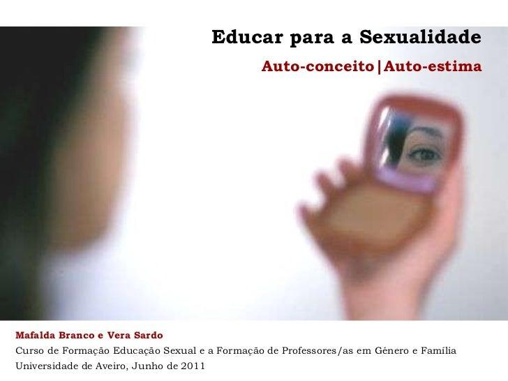Educar para a Sexualidade   Auto-conceito|Auto-estima Mafalda Branco e Vera Sardo Curso de Formação Educação Sexual e a Fo...