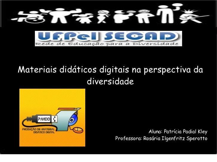 Materiais didáticos digitais na perspectiva da diversidade Aluna: Patrícia Padial Kley Professora: Rosária Ilgenfritz Sper...