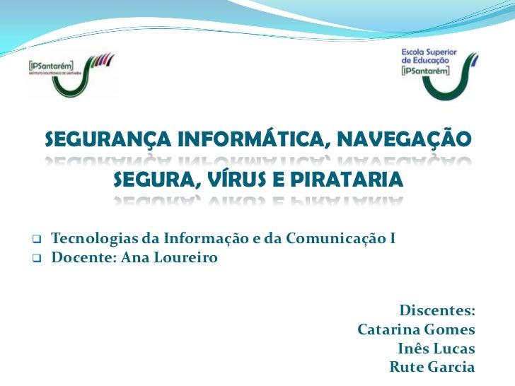 SEGURANÇA INFORMÁTICA, NAVEGAÇÃO           SEGURA, VÍRUS E PIRATARIA   Tecnologias da Informação e da Comunicação I   Do...